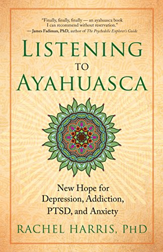 Listening to Ayahuasca: New Hope to Depression. Addiction, Ptsd, and Anxiety by Rachel Harris